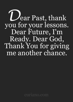 Dear past, thank you for your lessons. Dear future, I'm ready. Dear God, thank you for giving me another chance.