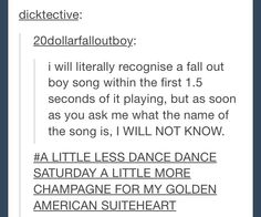 This is so ridiculously accurate. I could listen to the first 2 seconds of a Fall Out Boy song and sing the whole thing, but there is a very small chance that I will be able to tell you the name. I know all the names, just not necessarily which song they correspond with.<< SAME