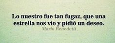 Lo nuestro fue tan fugaz, que una estrella nos vio y pidió un deseo. Mario Benedetti