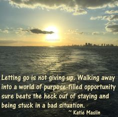 """""""Letting go is not giving up. Walking away into a world of purpose-filled opportunity sure beats the heck ouf of staying and being stuck in a bad situation."""" ~ Katie Maslin #quote"""