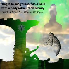 """""""Begin to see yourself as a Soul with a body rather than a body with a Soul."""" ~ Dr. Wayne W. Dyer"""