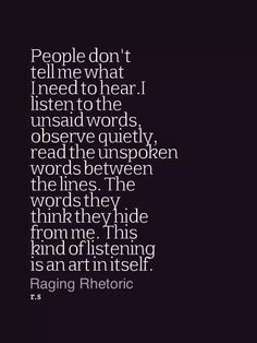 "There is do much in what is unsaid.  This is why I always say, ""What I heard you say is..."""