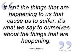 It isn't the things that are happening to - Pema Chodron - Quotes and sayings