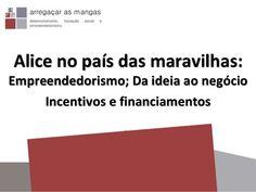 Alice no pais das maravilhas: empreendedorismo, da ideia ao negócio, incentivos by Cristina Coelho via slideshare