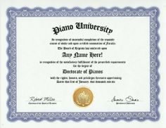 Piano Degree: Custom Gag Diploma Doctorate Certificate (Funny Customized Joke Gift - Novelty Item) by GD Novelty Items. $13.99. One customized novelty certificate (8.5 x 11 inch) printed on premium certificate paper with official border. Includes embossed Gold Seal on certificate. Custom produced with your own personalized information: Any name and any date you choose.