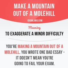 """""""Make a mountain out of a molehill"""" means """"to exaggerate a minor difficulty"""".  Example: You're making a mountain out of a molehill. You wrote one bad essay - it doesn't mean you're going to fail your exam.  #idiom #idioms #saying #sayings #phrase #phrases #expression #expressions #english #englishlanguage #learnenglish #studyenglish #language #vocabulary #dictionary #grammar #efl #esl #tesl #tefl #toefl #ielts #toeic #englishlearning #vocab #wordoftheday #phraseoftheday"""