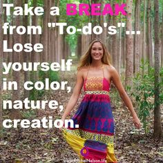 """"""" Take a break from """" To-do's""""...  ;-)  Lose yourself in color, nature, and creation."""" The best way to gain energy, clarity, and enthusiasm is to go do something you're passionate about. For most women, that's usually being in nature (the Ultimate creation), or making something—art, drawings, jewelry, music, etc. Give yourself permission to take time out and enjoy the things you love to do!  #creativity #getlost #nature"""