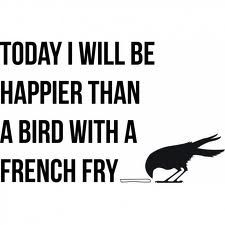 Birds should not eat French Fries, but I still adore this quote