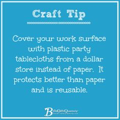 Cover your work surface with plastic party tablecloths from a dollar store instead of paper.  It protects better than paper and is reuable. #crafttips #bellacrafts #cre8time