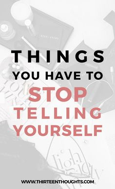 Things you have to stop telling yourself - THIRTEEN THOUGHTS