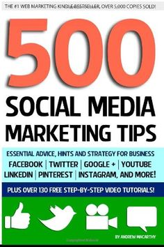 500 SOCIAL MEDIA MARKETING TIPS: Essential Advice, Hints and Strategy for Business: Facebook, Twitter, Pinterest, Google+, YouTube, Instagram, LinkedIn, and More