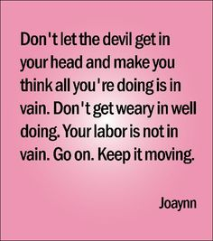 Don't let the devil get in your head and make you think all you're doing is in vain. Don't get weary in well doing. Your labor is not in vain. Go on. Keep it moving.