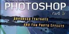 An Idiot's Guide to Photoshop, Part 4: Advanced Features and Fun Photo Effects
