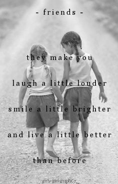 Friends - they make you laugh a little louder, smile a little brighter and live a little better than before.
