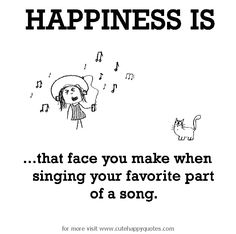 Happiness is, singing your favorite part of a song. - Cute Happy Quotes