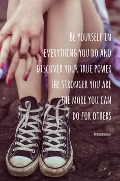 Be yourself in evertything you do and discover your true power. The stronger you are, the more you can do for others...