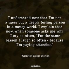 "I understand now that I'm not a mess but a deeply feeling person in a messy world. I explain that now, when someone asks me why I cry so often, ""For the same reason I laugh so often—because I'm paying attention."" 