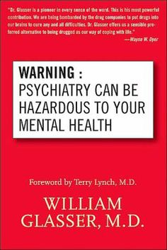 PSYCHIATRY CAN BE HAZARDOUS TO YOUR MENTAL HEALTH ~ William Glasser