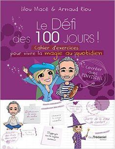 Amazon.fr - Le défi des 100 jours ! : Cahier d'exercices pour vivre la magie quotidien en 100 jours - Lilou Macé, Arnaud Riou - Livres