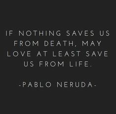 "[Quotes] ""If nothing saves us from death, may love at least save us from life"" Pablo Neruda Pablo Neruda, The Words, Cool Words, Poetry Quotes, Words Quotes, Sayings, Hero Quotes, Great Quotes, Quotes To Live By"
