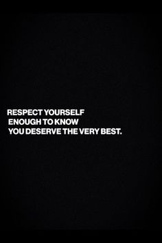 Respect yourself enough to know that you deserve the very best: