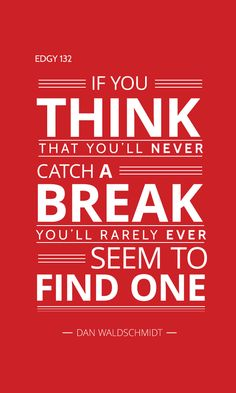 EDGY 132 - IF YOU THINK THAT YOU'LL NEVER CATCH A BREAK, YOU'LL RARELY EVER SEEM TO FIND ONE. Edgy Quotes, Thinking Of You, Words, Live, Thinking About You