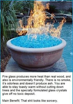2. You can use fire glass instead of wood for your backyard fire pit. NOT SURE OF ACCURACY IN STATEMENT IMPLICATION, GLASS BEING THE SOURCE OF FIRE. DOUBTFUL, PROBABLY ETHANOL GEL? WHICH IS AS CLAIMED IN PIN, GREENER ALTERNATE TO UNNECESSARY WOOD BURNING. PIN FROM PINTEREST ( AT SOME POINT IN TIME) IS REFERENCED SOURCE.PINNED FROM LEGIT SITE.