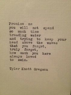 Promise me you will not spend so much time treading water and trying to keep your head above the waves that you forget, truly forget, how much you have always loved to swim. Tyler Knott Gregson (one of my fav quotes of ALL time! Pretty Words, Beautiful Words, Cool Words, Words Quotes, Wise Words, Me Quotes, Sayings, Famous Quotes, Great Quotes