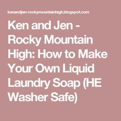 Ken and Jen - Rocky Mountain High: How to Make Your Own Liquid Laundry Soap (HE Washer Safe)