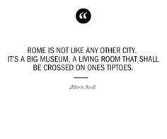 """Rome is not like any other city. It's a big museum, a living room that shall be crossed on ones toes."" -Alberto Sordi"