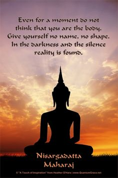 """""""Even for a moment do not think that you are the body. Give yourself no name, no shape. In the darkness and the silence reality is found."""" —Nisargadatta Maharaj www.pinterest.com/QuantumGrace ..*"""