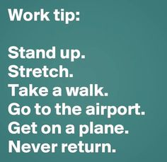 Work Tip:  Stand up. Stretch. Take a walk. Go to the airport. Get on a plane. Never return.