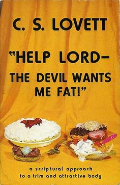 Oh my stars, this is real. Read reviews here: http://www.cslovettbooks.com/store/Wellness-and-Healing-for-Your-Body/Help-Lord-The-Devil-Wants-Me-Fat.html @Amanda Snelson Snelson Snelson St.Amour @Sean Glass Glass Vander Meulen