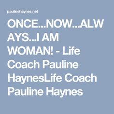 ONCE...NOW...ALWAYS...I AM WOMAN! - Life Coach Pauline HaynesLife Coach Pauline Haynes