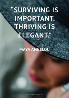 Surviving is important. Thriving is elegant. Maya Angelou.  Being a stressed-out superwoman is overrrated, how about bringing more balance and more flow into your life? Click here to get started.