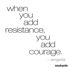 When you add resistance, you add courage. - Angela