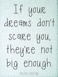 If your dreams don't scare you, they're not big enough! Such a great quote!