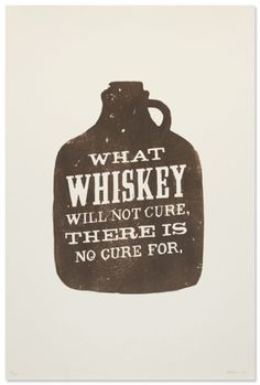 What Whiskey will not cure, there is no cure for. I CONCUR! :)