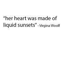 her heart was made of liquid sunsets - virgina woolf