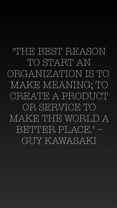 """The best reason to start an organization is to make meaning; to create a product or service to make the world a better place."" - Guy Kawasaki"