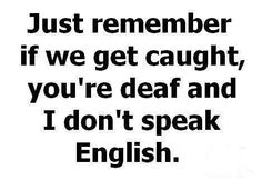 Just remember if we get caught, you're deaf and I don't speak English.                                                                                                                                                                                 More