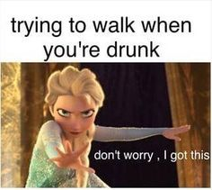 """Trying to walk when you're drunk. """"Don't worry, I got this"""". #Frozen"""