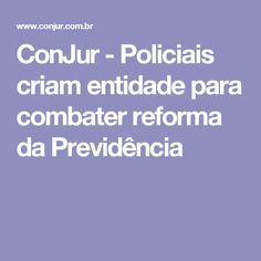 ConJur - Policiais criam entidade para combater reforma da Previdência