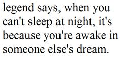 legend says, when you can't sleep at night, it's because you're awake in someone else's dream.