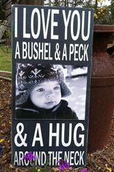 I Love You A Bushel and A Peck and A Hug Around The Neck  New version of our popular wood sign but has a 8x10 acrylic frame to hold your photos.