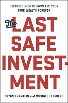 The Last Safe Investment: Spending Now to Increase Your True Wealth Forever: Bryan Franklin, Michael Ellsberg: 9781591846116: Amazon.com: Books