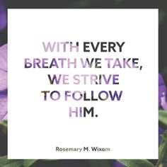 """Sister Rosemary M. Wixom: """"With every breath we take, we strive to follow Him."""" #lds #quotes"""