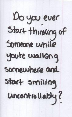 Do you ever start thinking of someone while you're walking somewhere and start smiling uncontrollably?