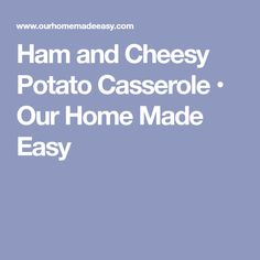 Ham and Cheesy Potato Casserole • Our Home Made Easy