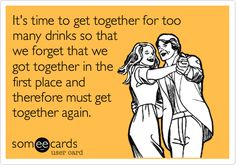 It's time to get together for too many drinks so that we forget that we got together in the first place and therefore must get together again.